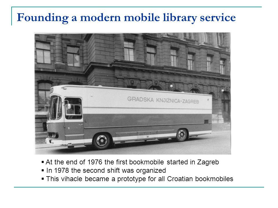 At the end of 1976 the first bookmobile started in Zagreb In 1978 the second shift was organized This vihacle became a prototype for all Croatian book