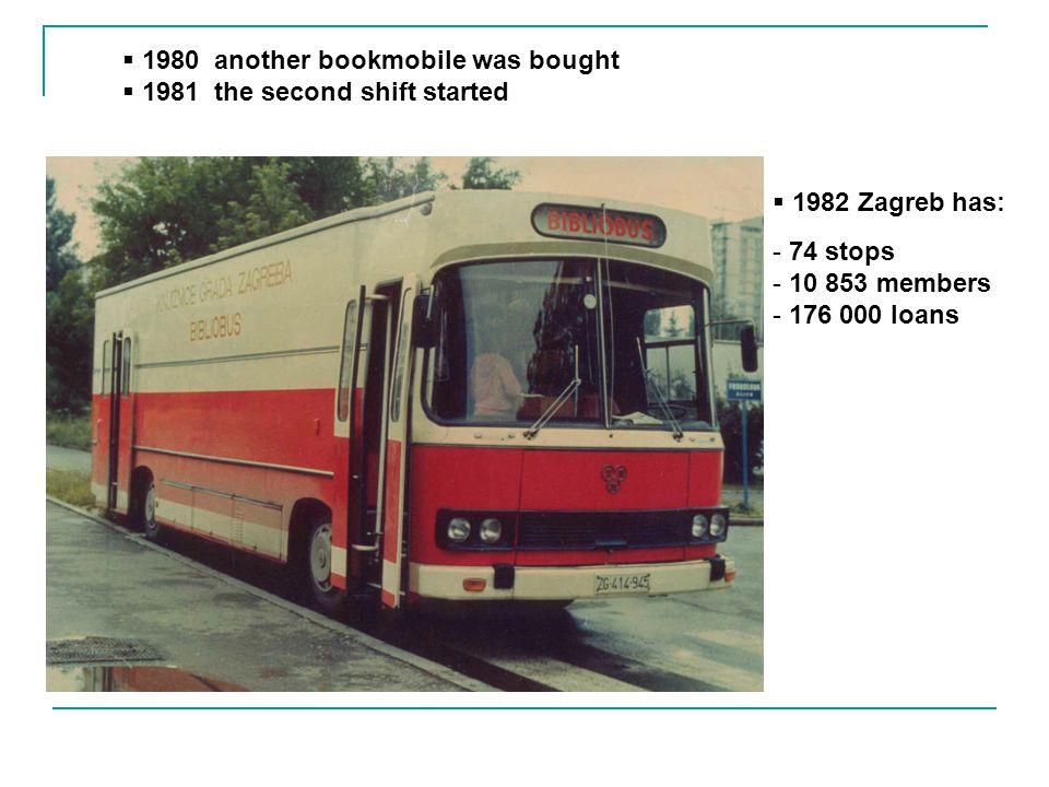 1980 another bookmobile was bought 1981 the second shift started 1982 Zagreb has: - 74 stops - 10 853 members - 176 000 loans