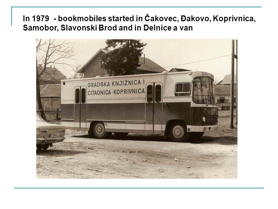 In 1979 - bookmobiles started in Čakovec, Đakovo, Koprivnica, Samobor, Slavonski Brod and in Delnice a van