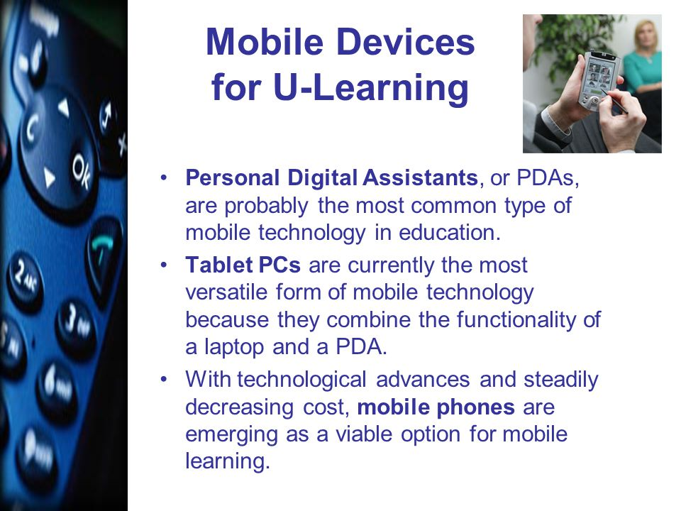 Mobile Devices for U-Learning Personal Digital Assistants, or PDAs, are probably the most common type of mobile technology in education.