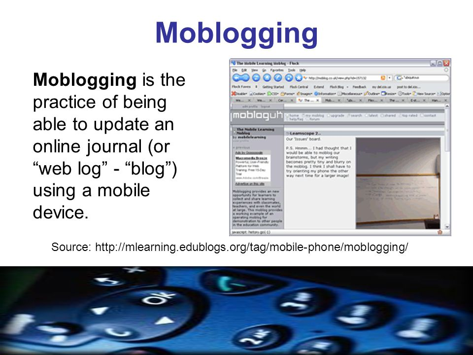 Moblogging Moblogging is the practice of being able to update an online journal (or web log - blog) using a mobile device.