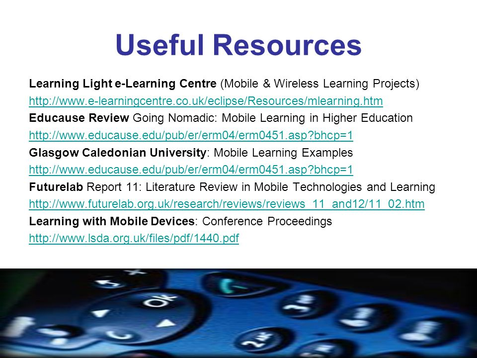 Useful Resources Learning Light e-Learning Centre (Mobile & Wireless Learning Projects) http://www.e-learningcentre.co.uk/eclipse/Resources/mlearning.htm Educause Review Going Nomadic: Mobile Learning in Higher Education http://www.educause.edu/pub/er/erm04/erm0451.asp bhcp=1 Glasgow Caledonian University: Mobile Learning Examples http://www.educause.edu/pub/er/erm04/erm0451.asp bhcp=1 Futurelab Report 11: Literature Review in Mobile Technologies and Learning http://www.futurelab.org.uk/research/reviews/reviews_11_and12/11_02.htm Learning with Mobile Devices: Conference Proceedings http://www.lsda.org.uk/files/pdf/1440.pdf
