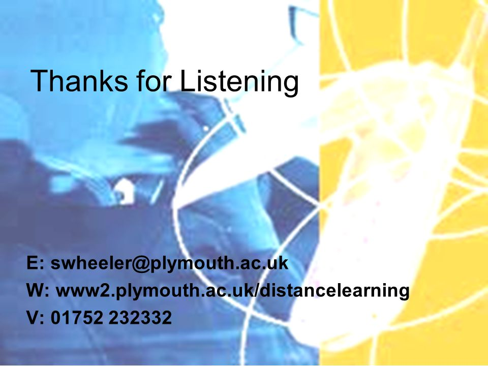 Thanks for Listening E: swheeler@plymouth.ac.uk W: www2.plymouth.ac.uk/distancelearning V: 01752 232332