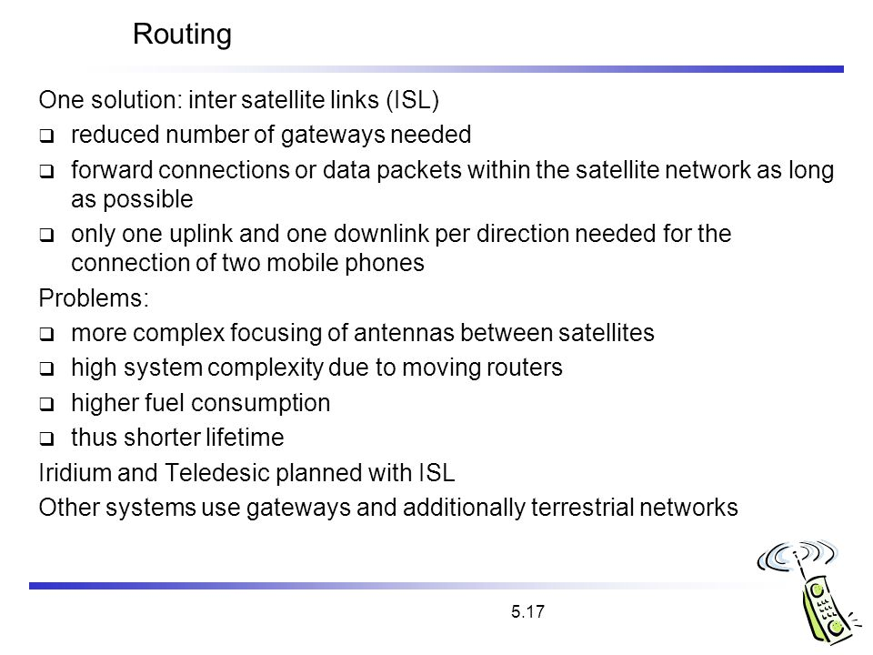 5.17 Routing One solution: inter satellite links (ISL) reduced number of gateways needed forward connections or data packets within the satellite netw