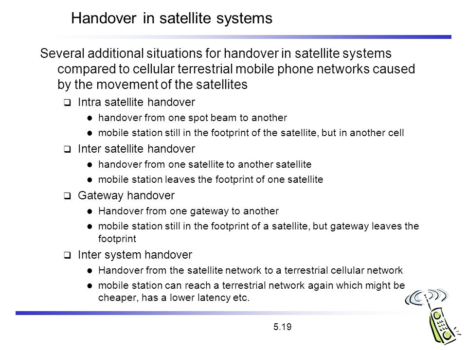5.19 Handover in satellite systems Several additional situations for handover in satellite systems compared to cellular terrestrial mobile phone netwo