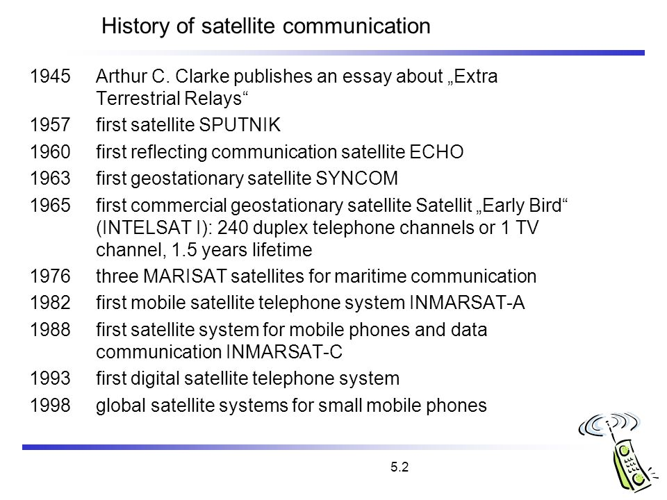 5.2 History of satellite communication 1945Arthur C. Clarke publishes an essay about Extra Terrestrial Relays 1957 first satellite SPUTNIK 1960first r