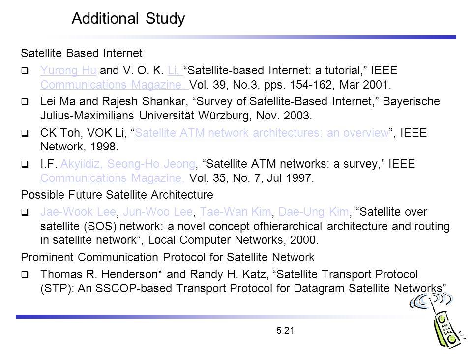 5.21 Additional Study Satellite Based Internet Yurong Hu and V. O. K. Li, Satellite-based Internet: a tutorial, IEEE Communications Magazine, Vol. 39,