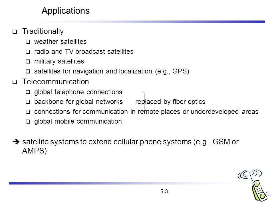 5.3 Applications Traditionally weather satellites radio and TV broadcast satellites military satellites satellites for navigation and localization (e.