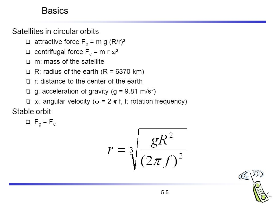 5.5 Basics Satellites in circular orbits attractive force F g = m g (R/r)² centrifugal force F c = m r ² m: mass of the satellite R: radius of the ear