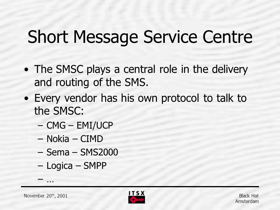 Black Hat Amsterdam November 20 th, 2001 Short Message Service Centre The SMSC plays a central role in the delivery and routing of the SMS. Every vend
