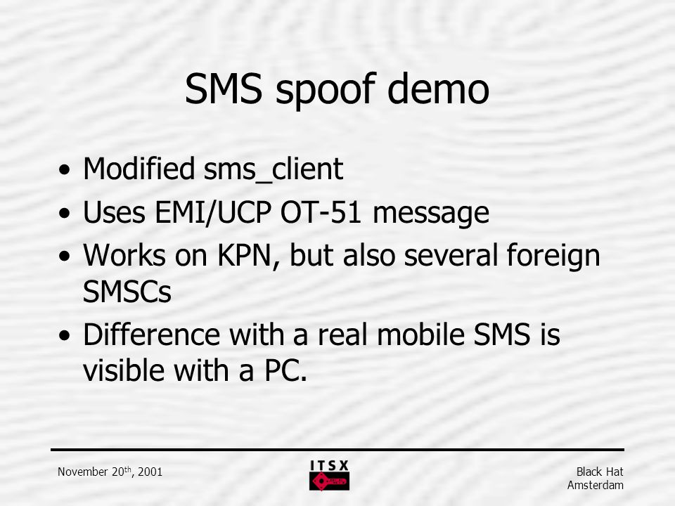 Black Hat Amsterdam November 20 th, 2001 SMS spoof demo Modified sms_client Uses EMI/UCP OT-51 message Works on KPN, but also several foreign SMSCs Di