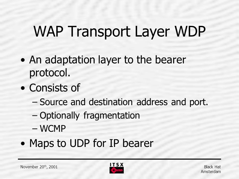 Black Hat Amsterdam November 20 th, 2001 WAP Transport Layer WDP An adaptation layer to the bearer protocol. Consists of –Source and destination addre