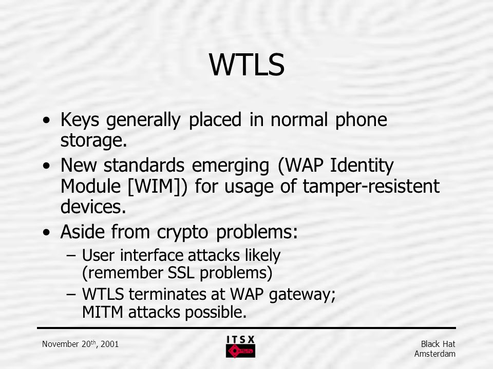 Black Hat Amsterdam November 20 th, 2001 WTLS Keys generally placed in normal phone storage. New standards emerging (WAP Identity Module [WIM]) for us