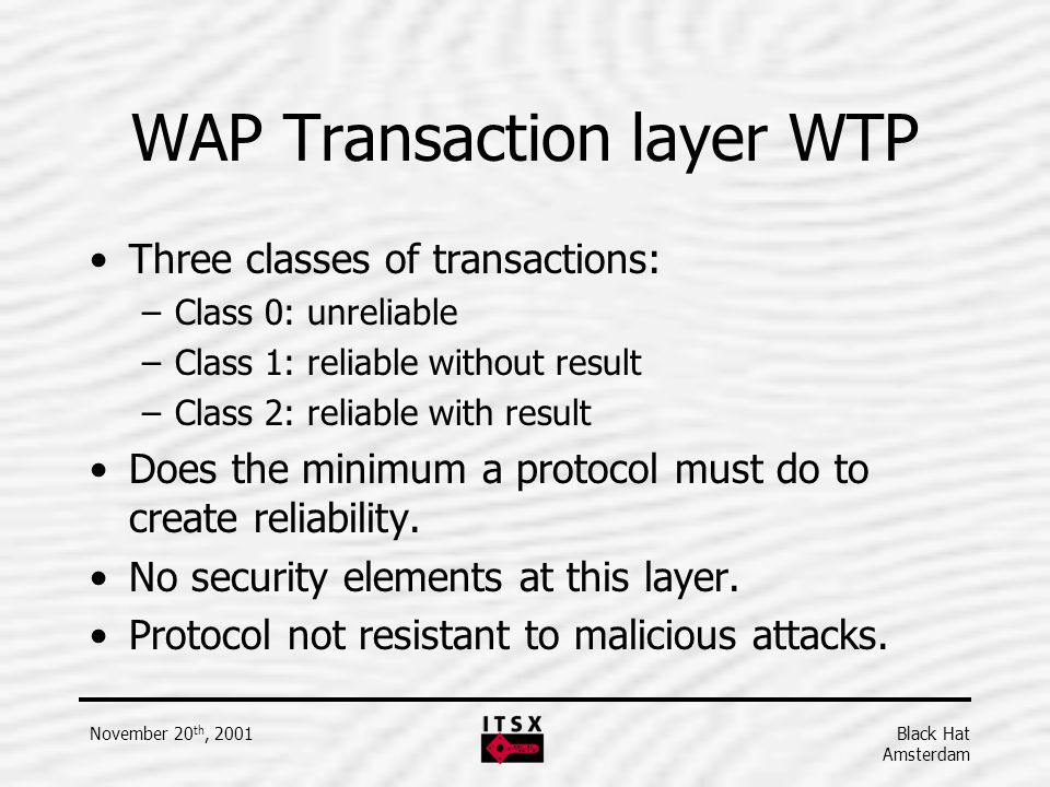 Black Hat Amsterdam November 20 th, 2001 WAP Transaction layer WTP Three classes of transactions: –Class 0: unreliable –Class 1: reliable without resu