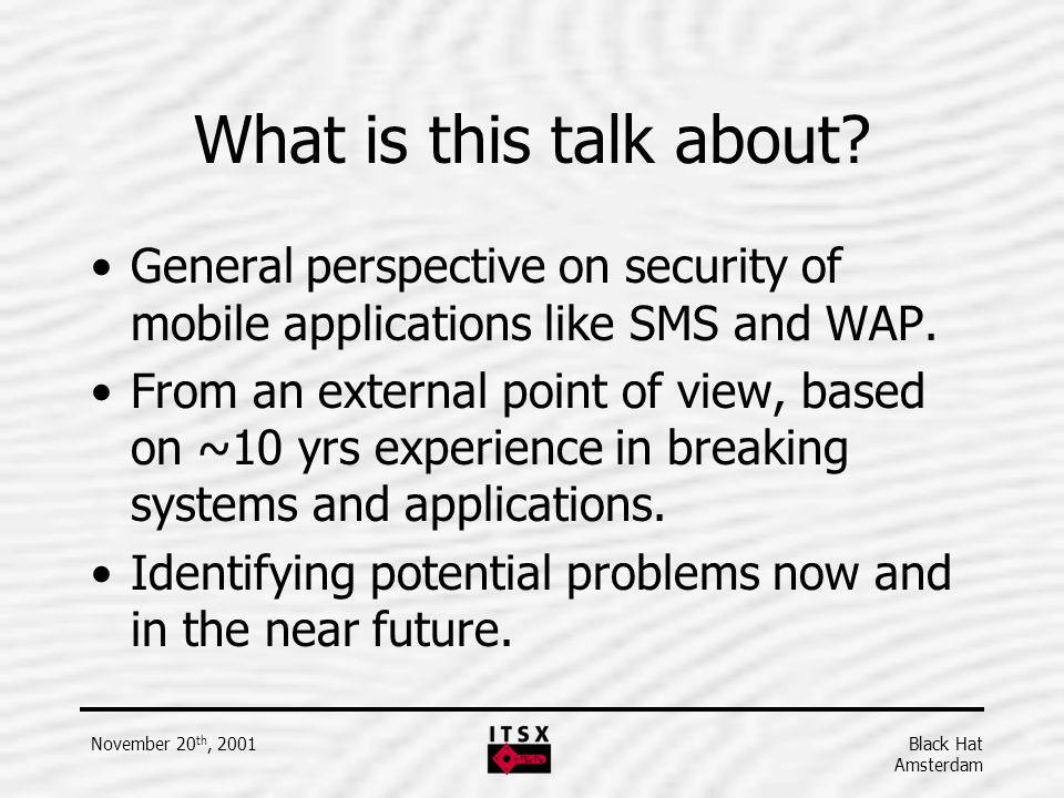 Black Hat Amsterdam November 20 th, 2001 What is this talk about? General perspective on security of mobile applications like SMS and WAP. From an ext
