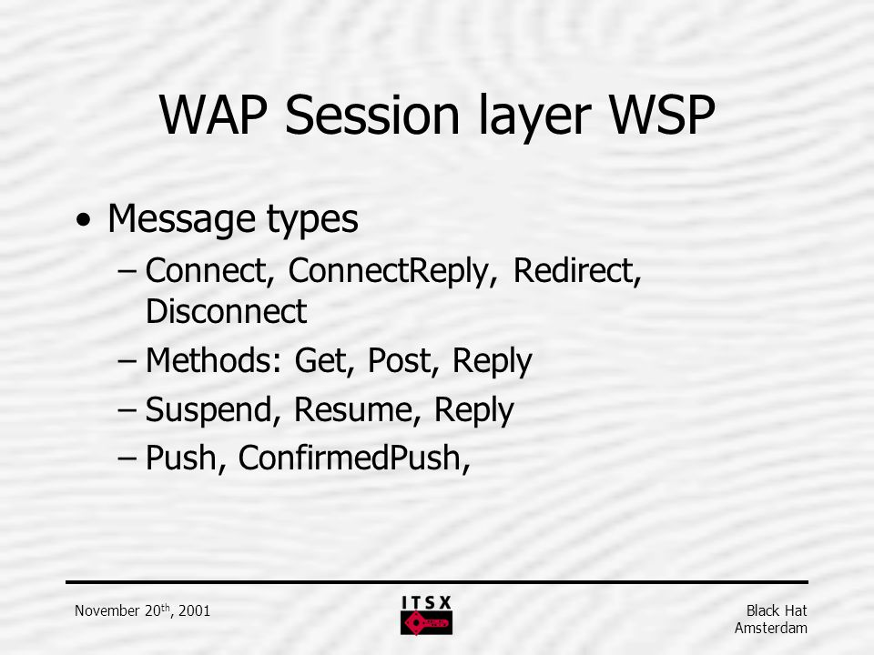 Black Hat Amsterdam November 20 th, 2001 WAP Session layer WSP Message types –Connect, ConnectReply, Redirect, Disconnect –Methods: Get, Post, Reply –