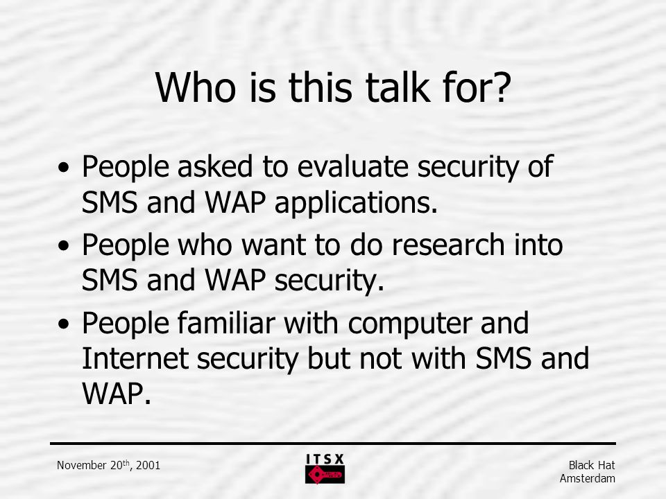 Black Hat Amsterdam November 20 th, 2001 Who is this talk for? People asked to evaluate security of SMS and WAP applications. People who want to do re