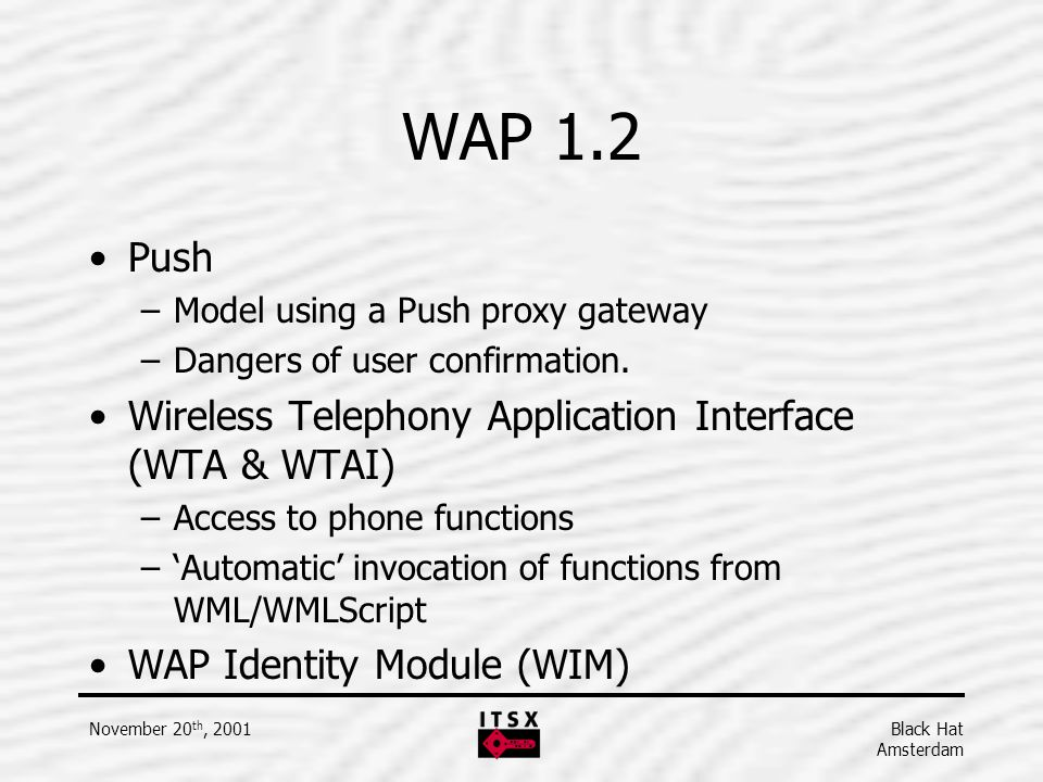 Black Hat Amsterdam November 20 th, 2001 WAP 1.2 Push –Model using a Push proxy gateway –Dangers of user confirmation. Wireless Telephony Application