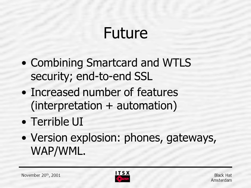 Black Hat Amsterdam November 20 th, 2001 Future Combining Smartcard and WTLS security; end-to-end SSL Increased number of features (interpretation + a