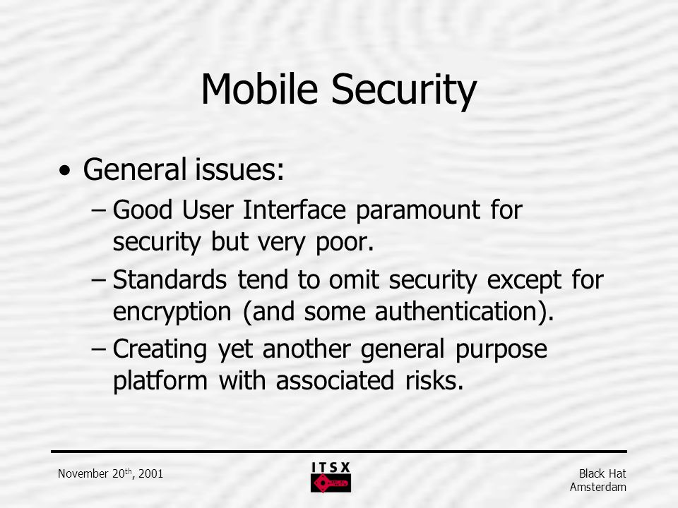 Black Hat Amsterdam November 20 th, 2001 Mobile Security General issues: –Good User Interface paramount for security but very poor. –Standards tend to