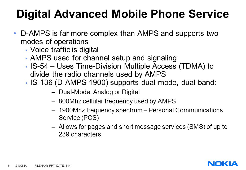 5 © NOKIA FILENAMs.PPT/ DATE / NN Analog Mobile Phone Service What is AMPS: Commercially available in 1970 by Bell Telephone Laboratories Geographic a