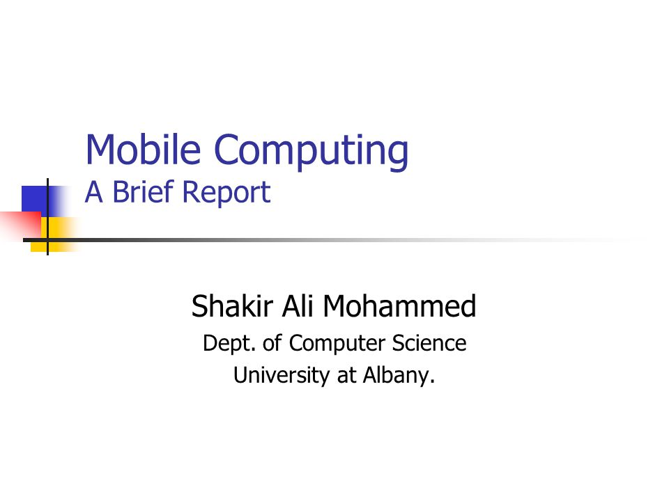 Mobile Computing A Brief Report Shakir Ali Mohammed Dept. of Computer Science University at Albany.