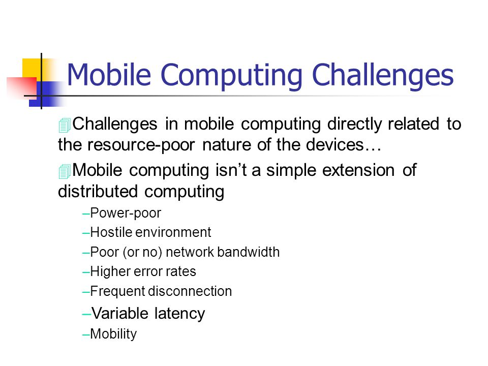 Mobile Computing Challenges 4 Challenges in mobile computing directly related to the resource-poor nature of the devices… 4 Mobile computing isnt a si