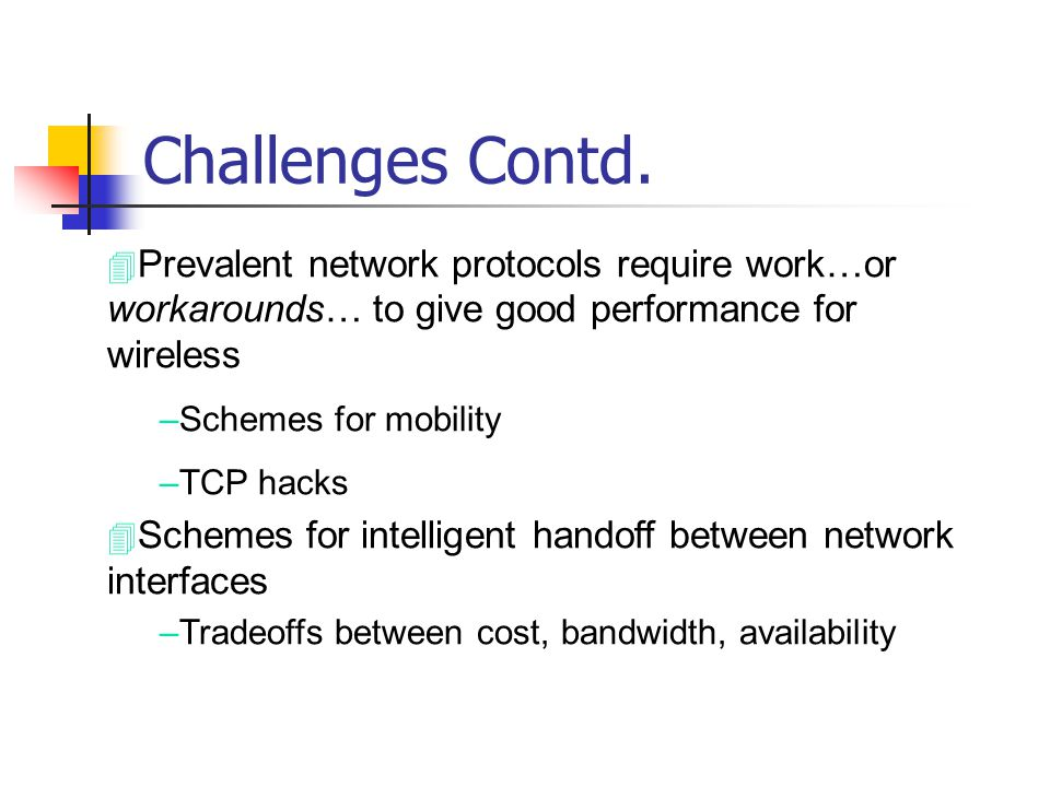 Challenges Contd. 4 Prevalent network protocols require work…or workarounds… to give good performance for wireless –Schemes for mobility –TCP hacks 4