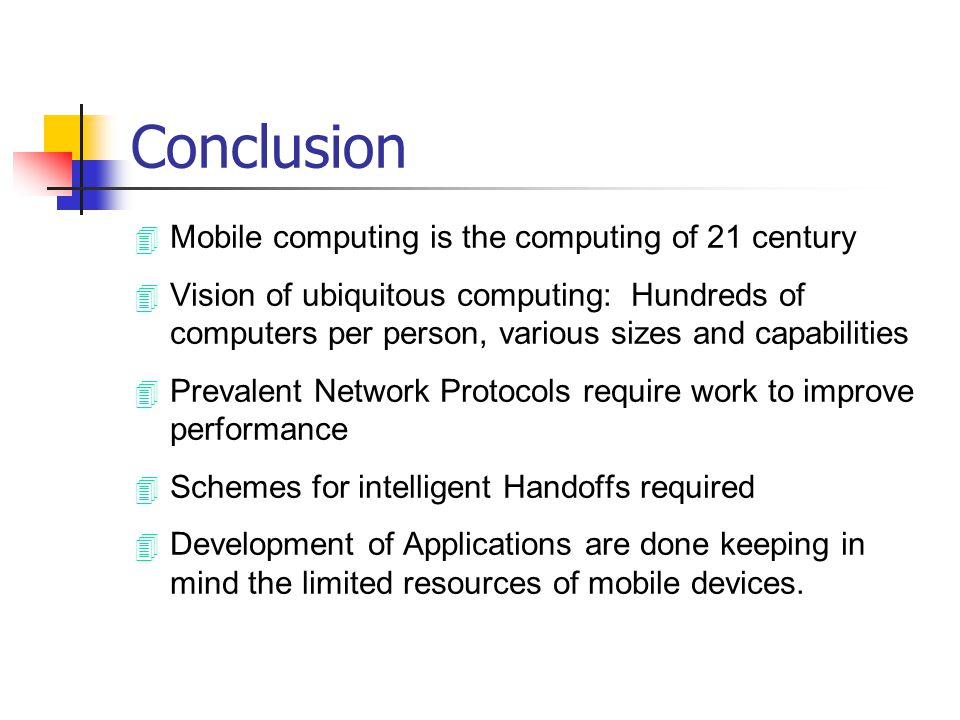 Conclusion 4 Mobile computing is the computing of 21 century 4 Vision of ubiquitous computing: Hundreds of computers per person, various sizes and cap