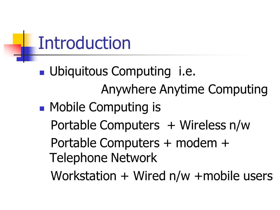 Introduction Ubiquitous Computing i.e. Anywhere Anytime Computing Mobile Computing is Portable Computers + Wireless n/w Portable Computers + modem + T