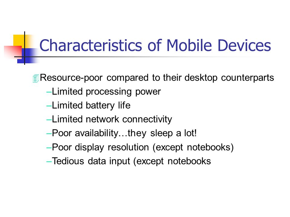 Characteristics of Mobile Devices 4 Resource-poor compared to their desktop counterparts –Limited processing power –Limited battery life –Limited netw