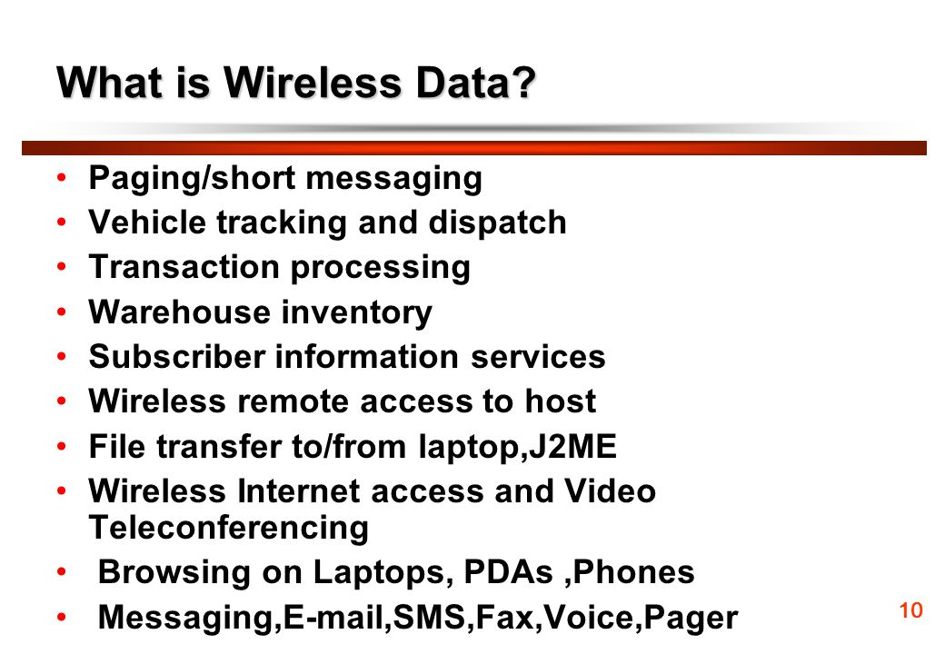 What is Wireless Data? Paging/short messaging Vehicle tracking and dispatch Transaction processing Warehouse inventory Subscriber information services
