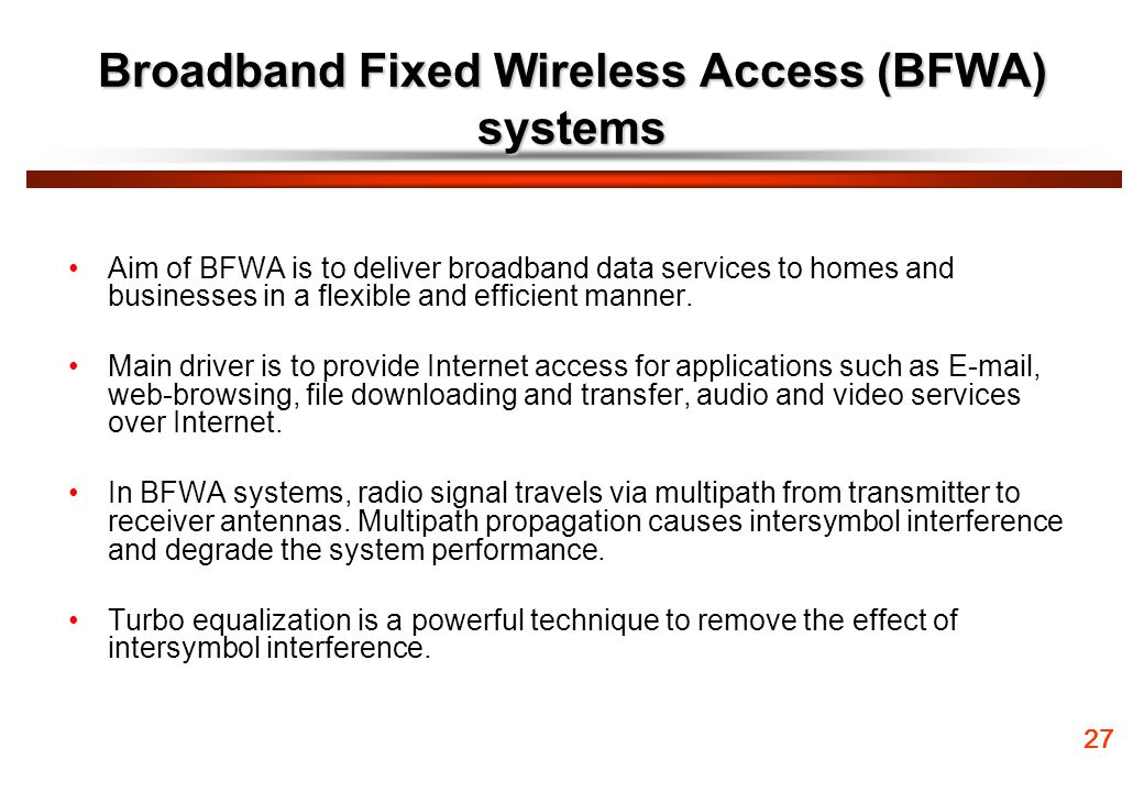 Broadband Fixed Wireless Access (BFWA) systems Aim of BFWA is to deliver broadband data services to homes and businesses in a flexible and efficient m