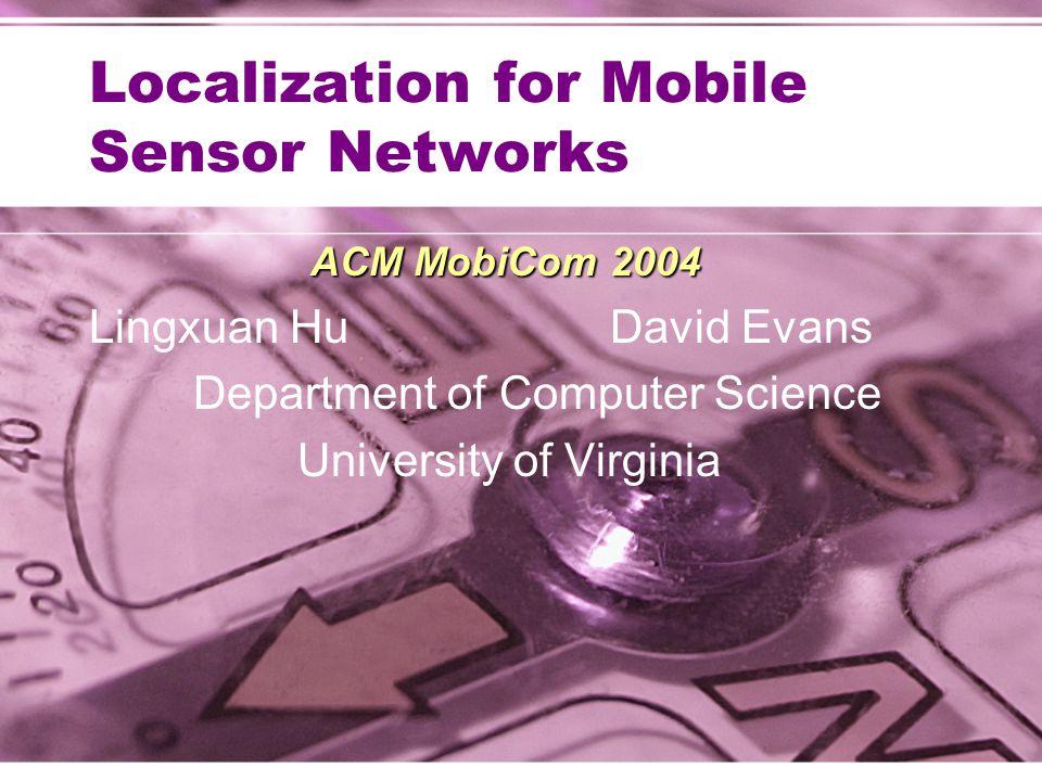 Localization for Mobile Sensor Networks ACM MobiCom 2004 Lingxuan HuDavid Evans Department of Computer Science University of Virginia