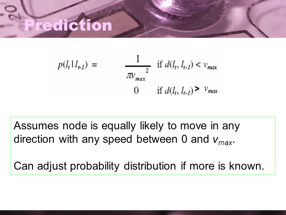 Prediction Assumes node is equally likely to move in any direction with any speed between 0 and v max. Can adjust probability distribution if more is