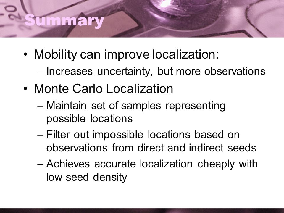 Summary Mobility can improve localization: –Increases uncertainty, but more observations Monte Carlo Localization –Maintain set of samples representing possible locations –Filter out impossible locations based on observations from direct and indirect seeds –Achieves accurate localization cheaply with low seed density