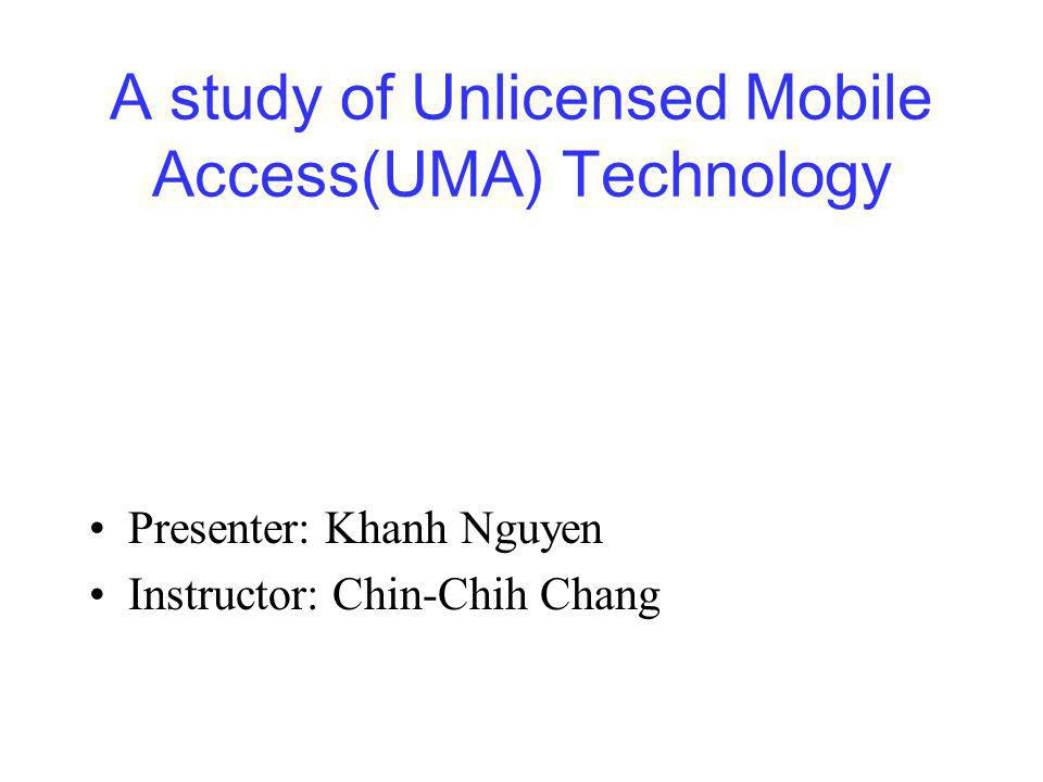 A study of Unlicensed Mobile Access(UMA) Technology Presenter: Khanh Nguyen Instructor: Chin-Chih Chang