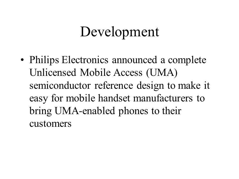 Development Philips Electronics announced a complete Unlicensed Mobile Access (UMA) semiconductor reference design to make it easy for mobile handset manufacturers to bring UMA-enabled phones to their customers