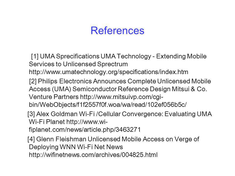 References [1] UMA Sprecifications UMA Technology - Extending Mobile Services to Unlicensed Sprectrum http://www.umatechnology.org/specifications/index.htm [2] Philips Electronics Announces Complete Unlicensed Mobile Access (UMA) Semiconductor Reference Design Mitsui & Co.