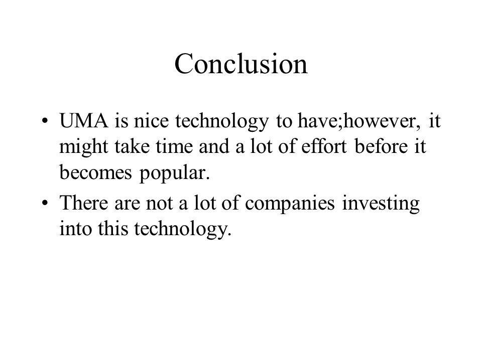 Conclusion UMA is nice technology to have;however, it might take time and a lot of effort before it becomes popular. There are not a lot of companies