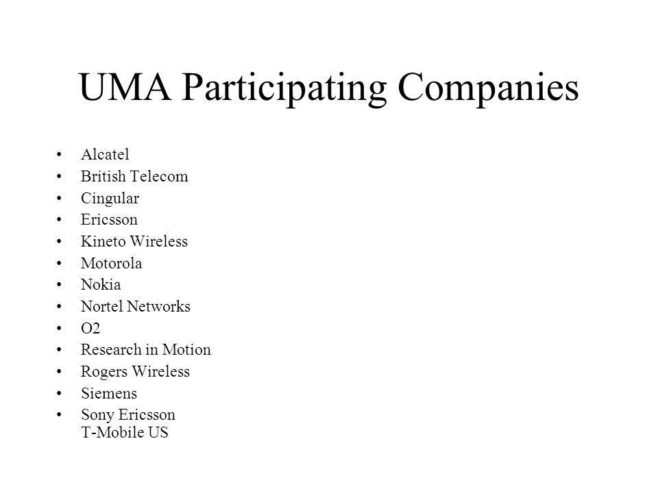 UMA Participating Companies Alcatel British Telecom Cingular Ericsson Kineto Wireless Motorola Nokia Nortel Networks O2 Research in Motion Rogers Wire