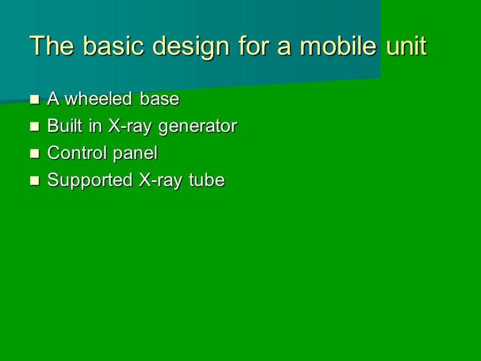 The basic design for a mobile unit A wheeled base A wheeled base Built in X-ray generator Built in X-ray generator Control panel Control panel Supported X-ray tube Supported X-ray tube