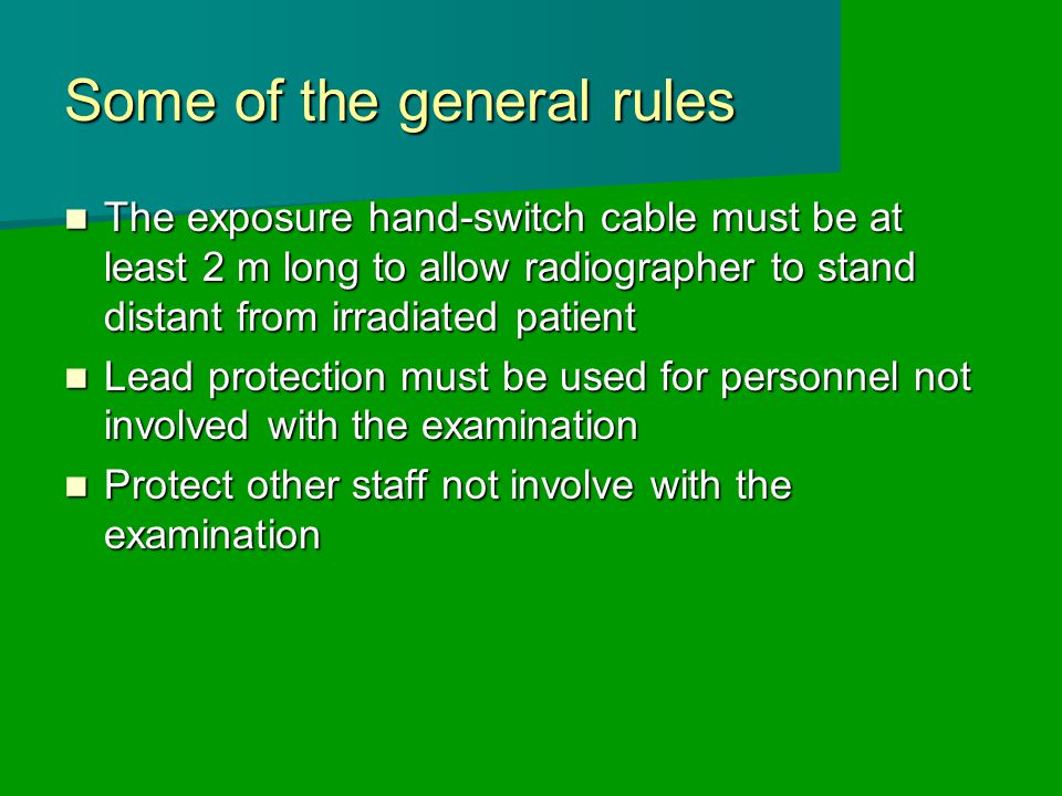 Some of the general rules The exposure hand-switch cable must be at least 2 m long to allow radiographer to stand distant from irradiated patient The exposure hand-switch cable must be at least 2 m long to allow radiographer to stand distant from irradiated patient Lead protection must be used for personnel not involved with the examination Lead protection must be used for personnel not involved with the examination Protect other staff not involve with the examination Protect other staff not involve with the examination