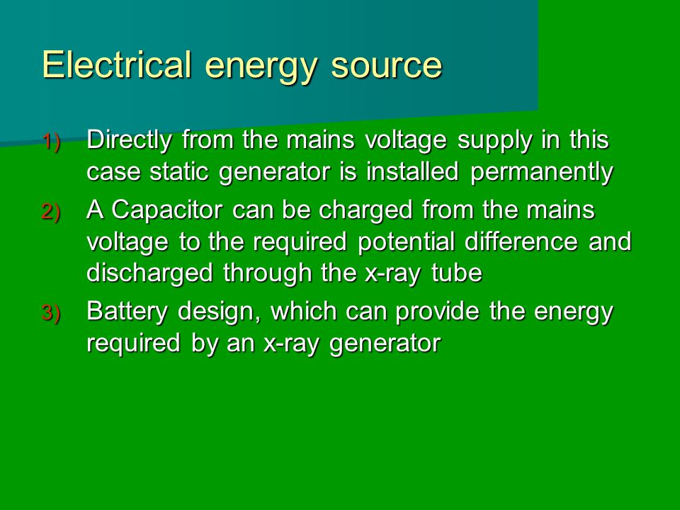 Electrical energy source 1) Directly from the mains voltage supply in this case static generator is installed permanently 2) A Capacitor can be charged from the mains voltage to the required potential difference and discharged through the x-ray tube 3) Battery design, which can provide the energy required by an x-ray generator
