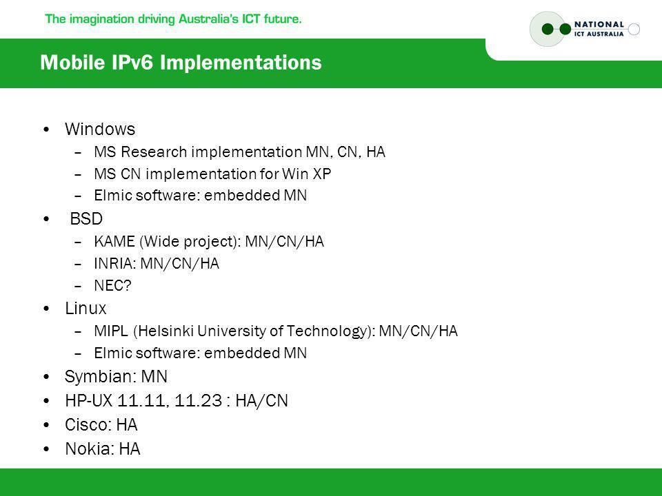 Mobile IPv6 Implementations Windows –MS Research implementation MN, CN, HA –MS CN implementation for Win XP –Elmic software: embedded MN BSD –KAME (Wide project): MN/CN/HA –INRIA: MN/CN/HA –NEC.