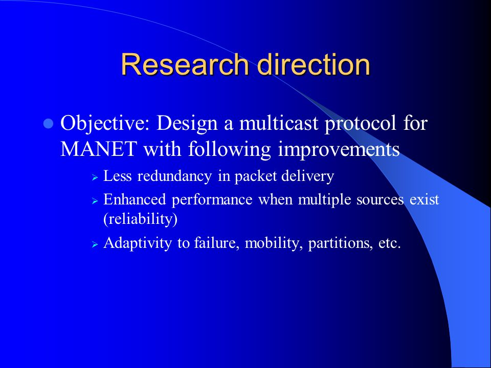 Research direction Objective: Design a multicast protocol for MANET with following improvements Less redundancy in packet delivery Enhanced performanc