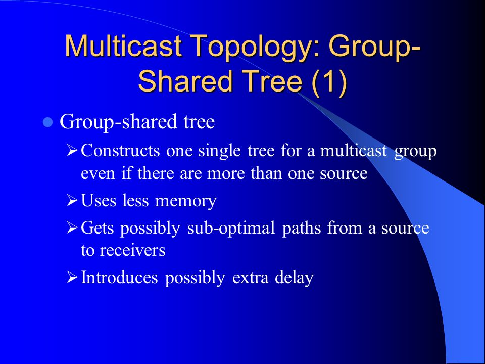 Multicast Topology: Group- Shared Tree (1) Group-shared tree Constructs one single tree for a multicast group even if there are more than one source Uses less memory Gets possibly sub-optimal paths from a source to receivers Introduces possibly extra delay