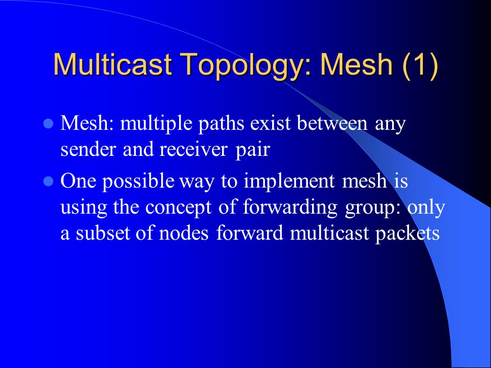 Multicast Topology: Mesh (1) Mesh: multiple paths exist between any sender and receiver pair One possible way to implement mesh is using the concept of forwarding group: only a subset of nodes forward multicast packets