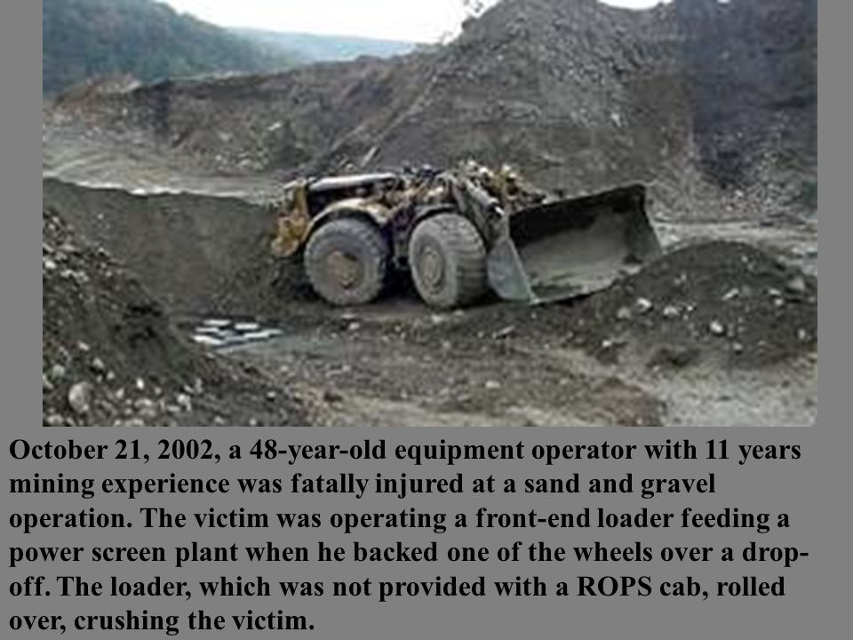 October 21, 2002, a 48-year-old equipment operator with 11 years mining experience was fatally injured at a sand and gravel operation. The victim was