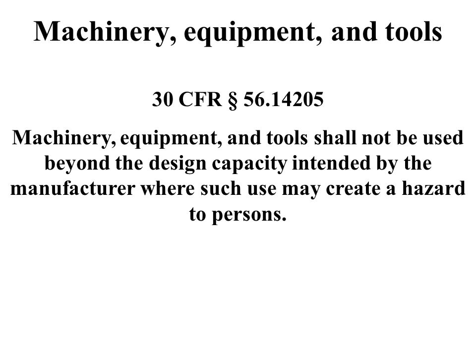 Machinery, equipment, and tools 30 CFR § 56.14205 Machinery, equipment, and tools shall not be used beyond the design capacity intended by the manufac